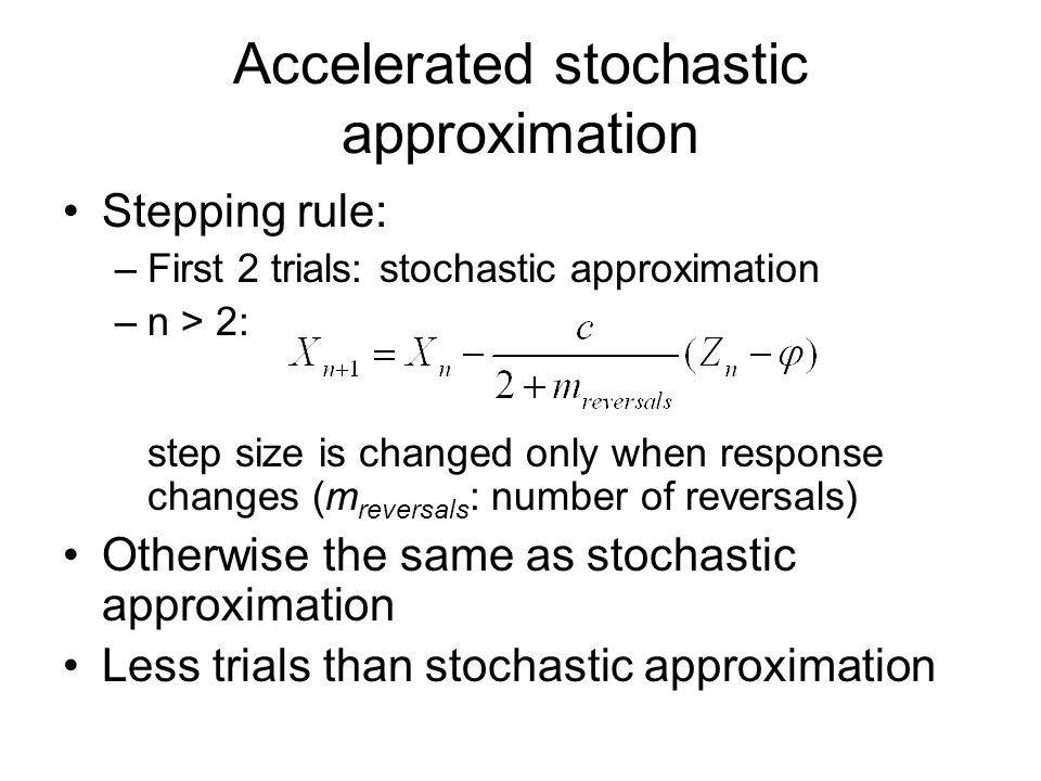 Accelerated stochastic approximation Stepping rule: –First 2 trials: stochastic approximation –n > 2: step size is changed only when response changes (m reversals : number of reversals) Otherwise the same as stochastic approximation Less trials than stochastic approximation