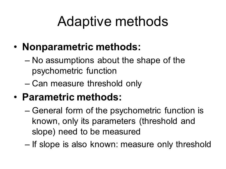 Adaptive methods Nonparametric methods: –No assumptions about the shape of the psychometric function –Can measure threshold only Parametric methods: –General form of the psychometric function is known, only its parameters (threshold and slope) need to be measured –If slope is also known: measure only threshold