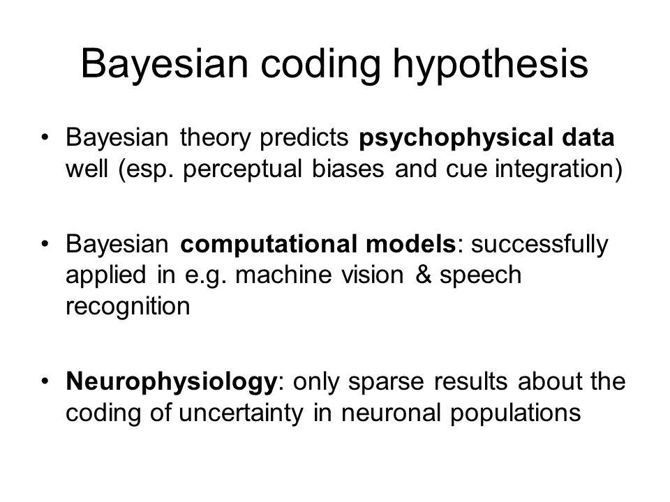 Bayesian coding hypothesis Bayesian theory predicts psychophysical data well (esp.