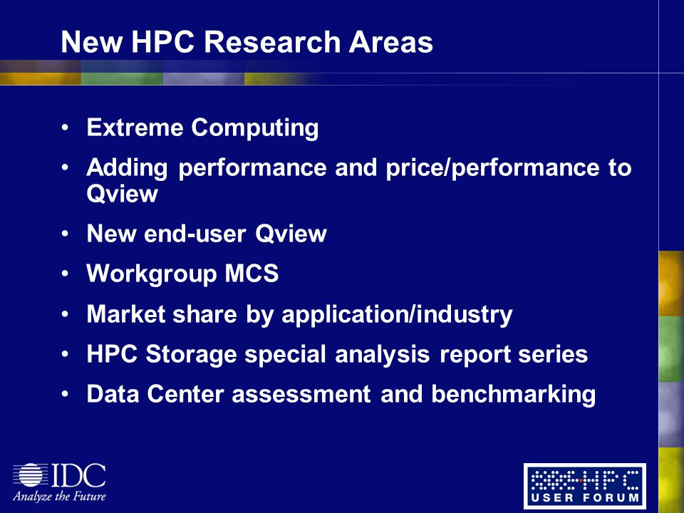 New HPC Research Areas Extreme Computing Adding performance and price/performance to Qview New end-user Qview Workgroup MCS Market share by application/industry HPC Storage special analysis report series Data Center assessment and benchmarking