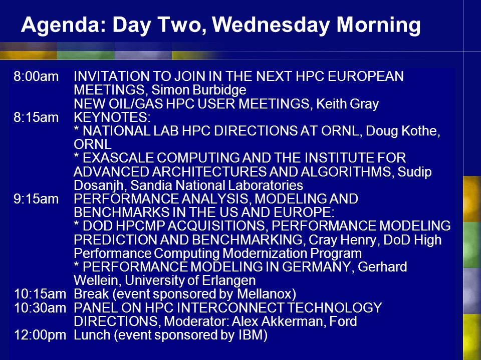 Agenda: Day Two, Wednesday Morning 8:00amINVITATION TO JOIN IN THE NEXT HPC EUROPEAN MEETINGS, Simon Burbidge NEW OIL/GAS HPC USER MEETINGS, Keith Gray 8:15am KEYNOTES: * NATIONAL LAB HPC DIRECTIONS AT ORNL, Doug Kothe, ORNL * EXASCALE COMPUTING AND THE INSTITUTE FOR ADVANCED ARCHITECTURES AND ALGORITHMS, Sudip Dosanjh, Sandia National Laboratories 9:15am PERFORMANCE ANALYSIS, MODELING AND BENCHMARKS IN THE US AND EUROPE: * DOD HPCMP ACQUISITIONS, PERFORMANCE MODELING PREDICTION AND BENCHMARKING, Cray Henry, DoD High Performance Computing Modernization Program * PERFORMANCE MODELING IN GERMANY, Gerhard Wellein, University of Erlangen 10:15amBreak (event sponsored by Mellanox) 10:30am PANEL ON HPC INTERCONNECT TECHNOLOGY DIRECTIONS, Moderator: Alex Akkerman, Ford 12:00pm Lunch (event sponsored by IBM)