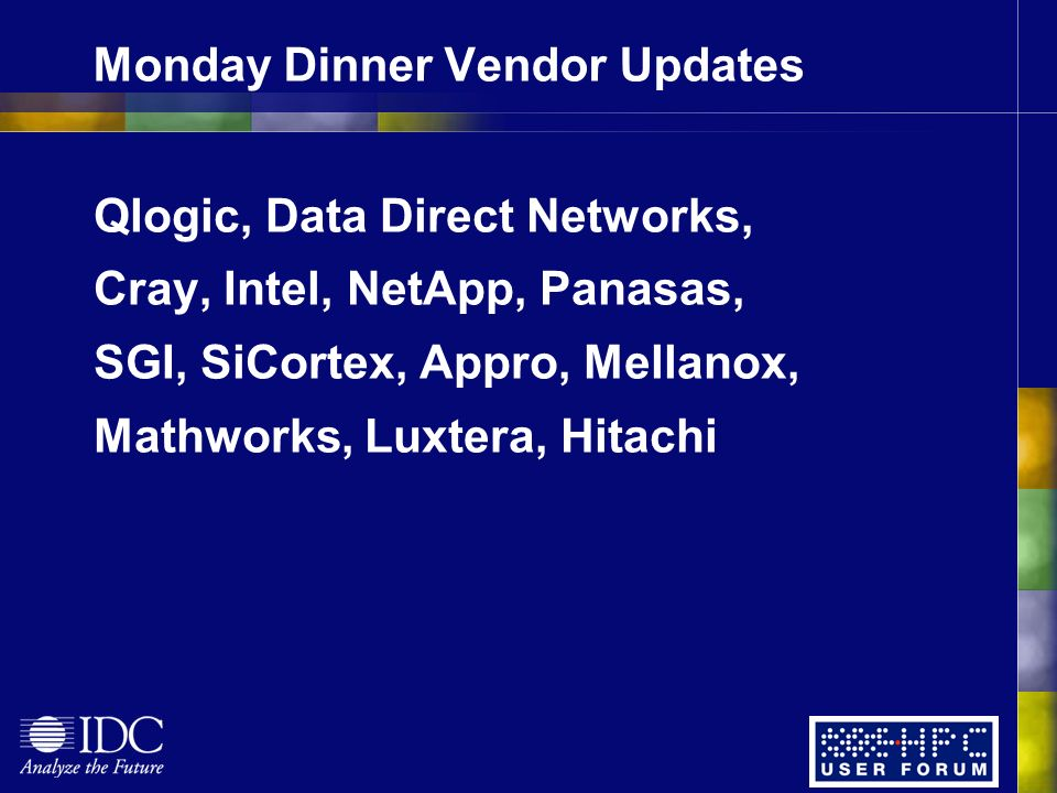 Monday Dinner Vendor Updates Qlogic, Data Direct Networks, Cray, Intel, NetApp, Panasas, SGI, SiCortex, Appro, Mellanox, Mathworks, Luxtera, Hitachi