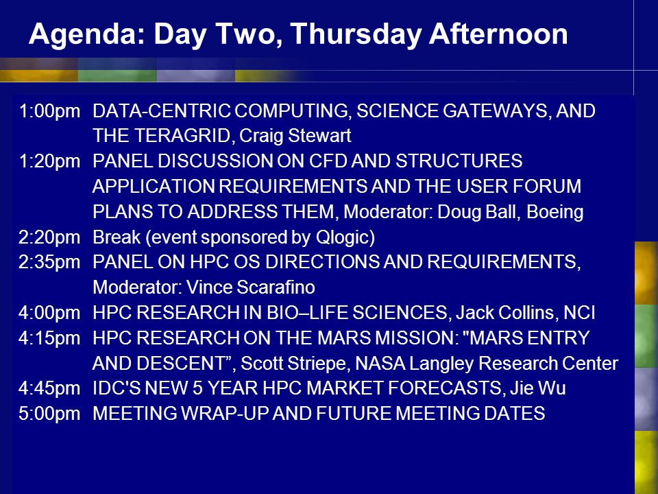 Agenda: Day Two, Thursday Afternoon 1:00pm DATA-CENTRIC COMPUTING, SCIENCE GATEWAYS, AND THE TERAGRID, Craig Stewart 1:20pm PANEL DISCUSSION ON CFD AND STRUCTURES APPLICATION REQUIREMENTS AND THE USER FORUM PLANS TO ADDRESS THEM, Moderator: Doug Ball, Boeing 2:20pmBreak (event sponsored by Qlogic) 2:35pm PANEL ON HPC OS DIRECTIONS AND REQUIREMENTS, Moderator: Vince Scarafino 4:00pmHPC RESEARCH IN BIO–LIFE SCIENCES, Jack Collins, NCI 4:15pm HPC RESEARCH ON THE MARS MISSION: MARS ENTRY AND DESCENT, Scott Striepe, NASA Langley Research Center 4:45pm IDC S NEW 5 YEAR HPC MARKET FORECASTS, Jie Wu 5:00pmMEETING WRAP-UP AND FUTURE MEETING DATES