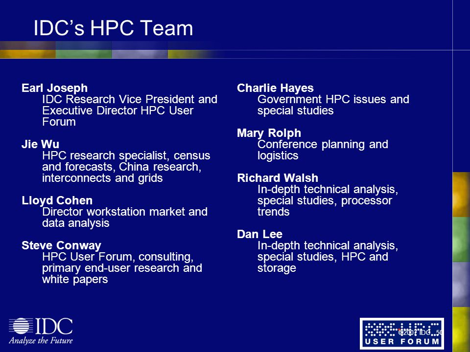 IDCs HPC Team Earl Joseph IDC Research Vice President and Executive Director HPC User Forum Jie Wu HPC research specialist, census and forecasts, China research, interconnects and grids Lloyd Cohen Director workstation market and data analysis Steve Conway HPC User Forum, consulting, primary end-user research and white papers Charlie Hayes Government HPC issues and special studies Mary Rolph Conference planning and logistics Richard Walsh In-depth technical analysis, special studies, processor trends Dan Lee In-depth technical analysis, special studies, HPC and storage ©2007 IDC 50