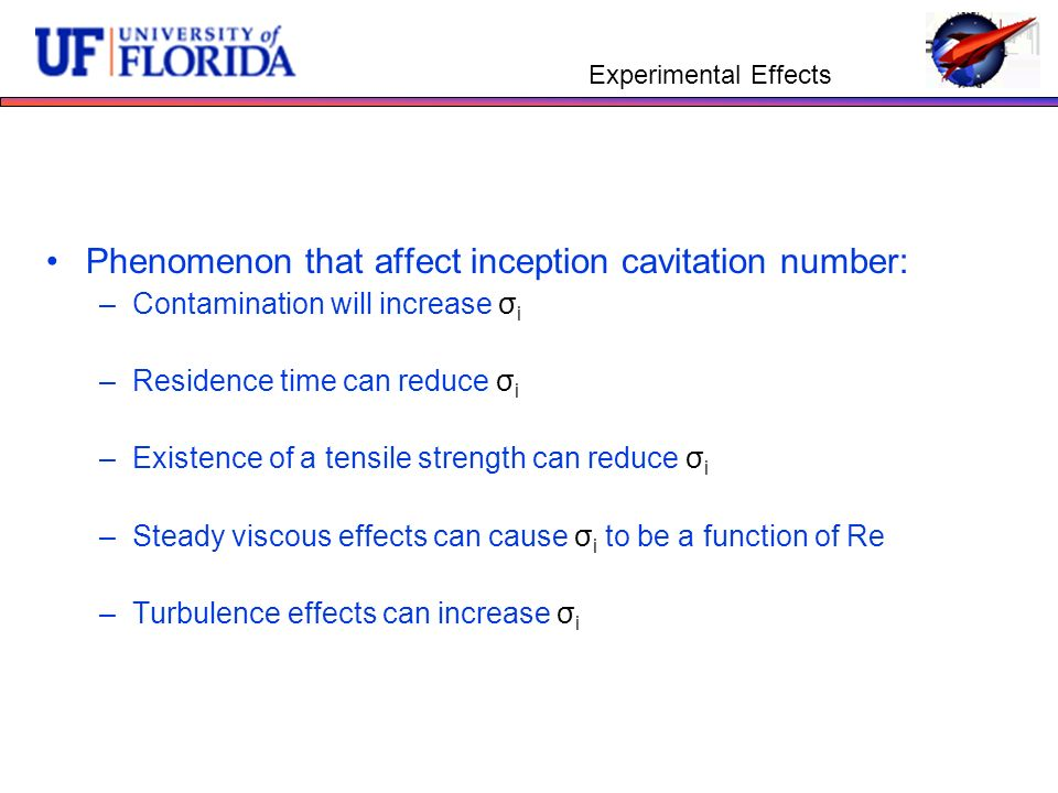 Experimental Effects Phenomenon that affect inception cavitation number: –Contamination will increase σ i –Residence time can reduce σ i –Existence of a tensile strength can reduce σ i –Steady viscous effects can cause σ i to be a function of Re –Turbulence effects can increase σ i