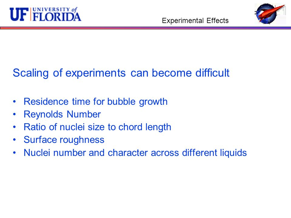 Experimental Effects Scaling of experiments can become difficult Residence time for bubble growth Reynolds Number Ratio of nuclei size to chord length Surface roughness Nuclei number and character across different liquids