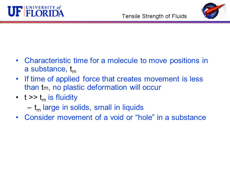 Tensile Strength of Fluids Characteristic time for a molecule to move positions in a substance, t m If time of applied force that creates movement is less than t m, no plastic deformation will occur t >> t m is fluidity –t m large in solids, small in liquids Consider movement of a void or hole in a substance