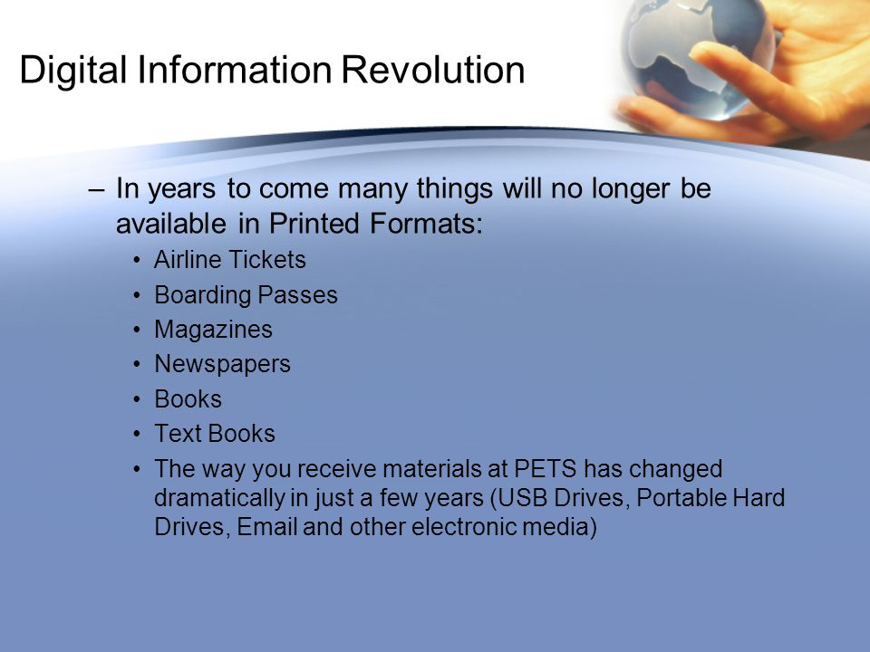 Digital Information Revolution –In years to come many things will no longer be available in Printed Formats: Airline Tickets Boarding Passes Magazines Newspapers Books Text Books The way you receive materials at PETS has changed dramatically in just a few years (USB Drives, Portable Hard Drives,  and other electronic media)