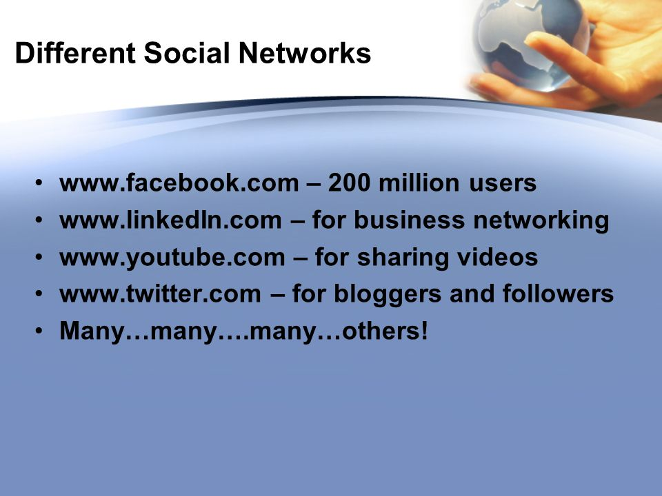 Different Social Networks   – 200 million users   – for business networking   – for sharing videos   – for bloggers and followers Many…many….many…others!