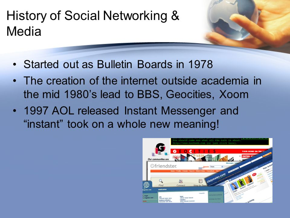 History of Social Networking & Media Started out as Bulletin Boards in 1978 The creation of the internet outside academia in the mid 1980s lead to BBS, Geocities, Xoom 1997 AOL released Instant Messenger and instant took on a whole new meaning!
