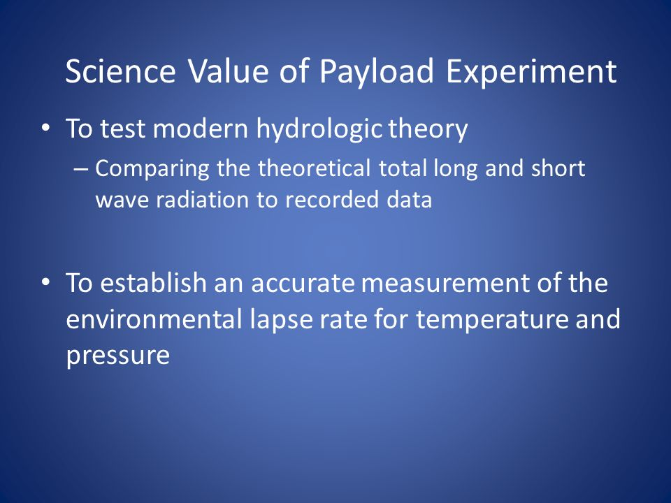 Science Value of Payload Experiment To test modern hydrologic theory – Comparing the theoretical total long and short wave radiation to recorded data To establish an accurate measurement of the environmental lapse rate for temperature and pressure