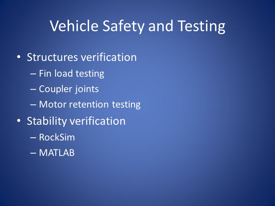 Vehicle Safety and Testing Structures verification – Fin load testing – Coupler joints – Motor retention testing Stability verification – RockSim – MATLAB