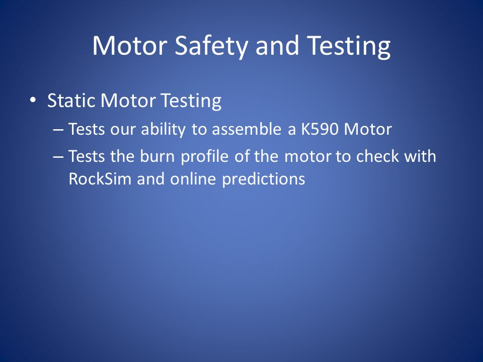 Motor Safety and Testing Static Motor Testing – Tests our ability to assemble a K590 Motor – Tests the burn profile of the motor to check with RockSim and online predictions