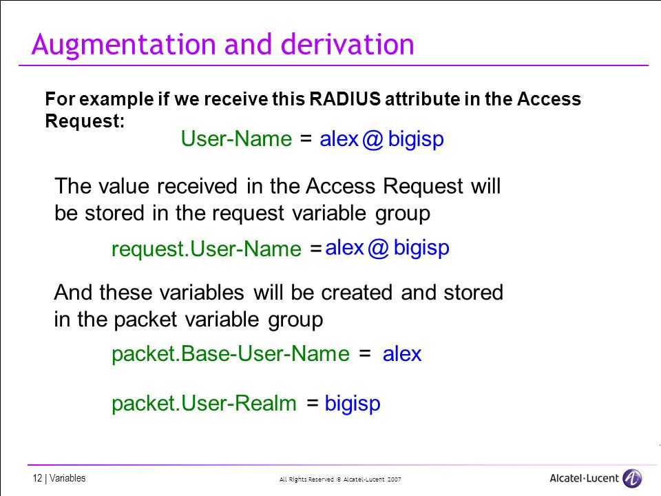 All Rights Reserved © Alcatel-Lucent 2007 12 | Variables Augmentation and derivation For example if we receive this RADIUS attribute in the Access Request: alex@bigisp alex@bigisp User-Name = The value received in the Access Request will be stored in the request variable group request.User-Name = And these variables will be created and stored in the packet variable group packet.Base-User-Name = packet.User-Realm = alex bigisp