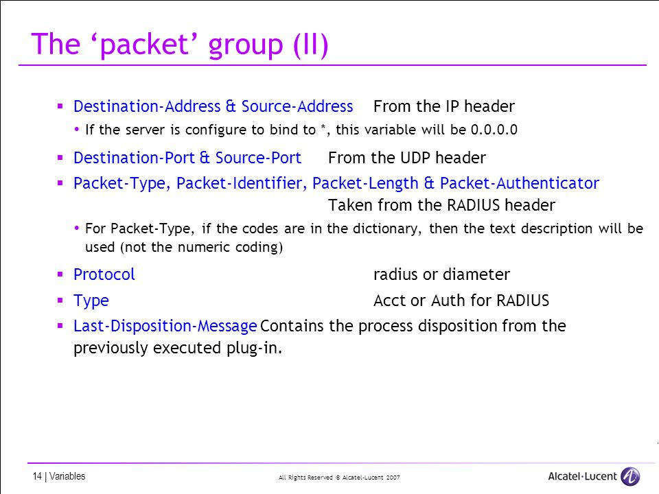 All Rights Reserved © Alcatel-Lucent 2007 14 | Variables The packet group (II) Destination-Address & Source-AddressFrom the IP header If the server is configure to bind to *, this variable will be 0.0.0.0 Destination-Port & Source-PortFrom the UDP header Packet-Type, Packet-Identifier, Packet-Length & Packet-Authenticator Taken from the RADIUS header For Packet-Type, if the codes are in the dictionary, then the text description will be used (not the numeric coding) Protocolradius or diameter TypeAcct or Auth for RADIUS Last-Disposition-Message Contains the process disposition from the previously executed plug-in.