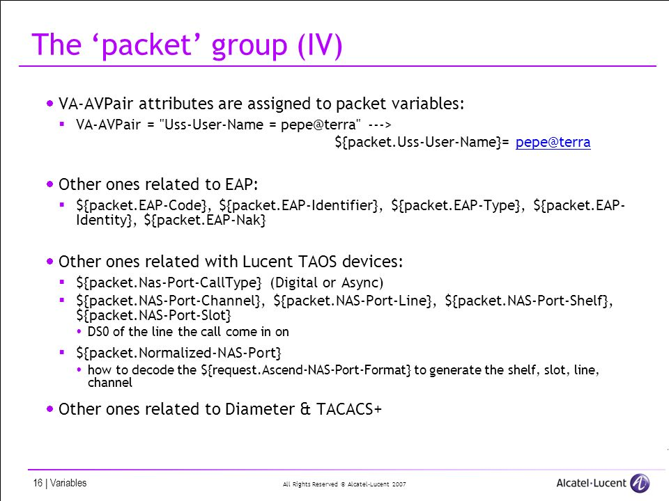 All Rights Reserved © Alcatel-Lucent | Variables The packet group (IV) VA-AVPair attributes are assigned to packet variables: VA-AVPair = Uss-User-Name = ---> ${packet.Uss-User-Name}= Other ones related to EAP: ${packet.EAP-Code}, ${packet.EAP-Identifier}, ${packet.EAP-Type}, ${packet.EAP- Identity}, ${packet.EAP-Nak} Other ones related with Lucent TAOS devices: ${packet.Nas-Port-CallType} (Digital or Async) ${packet.NAS-Port-Channel}, ${packet.NAS-Port-Line}, ${packet.NAS-Port-Shelf}, ${packet.NAS-Port-Slot} DS0 of the line the call come in on ${packet.Normalized-NAS-Port} how to decode the ${request.Ascend-NAS-Port-Format} to generate the shelf, slot, line, channel Other ones related to Diameter & TACACS+