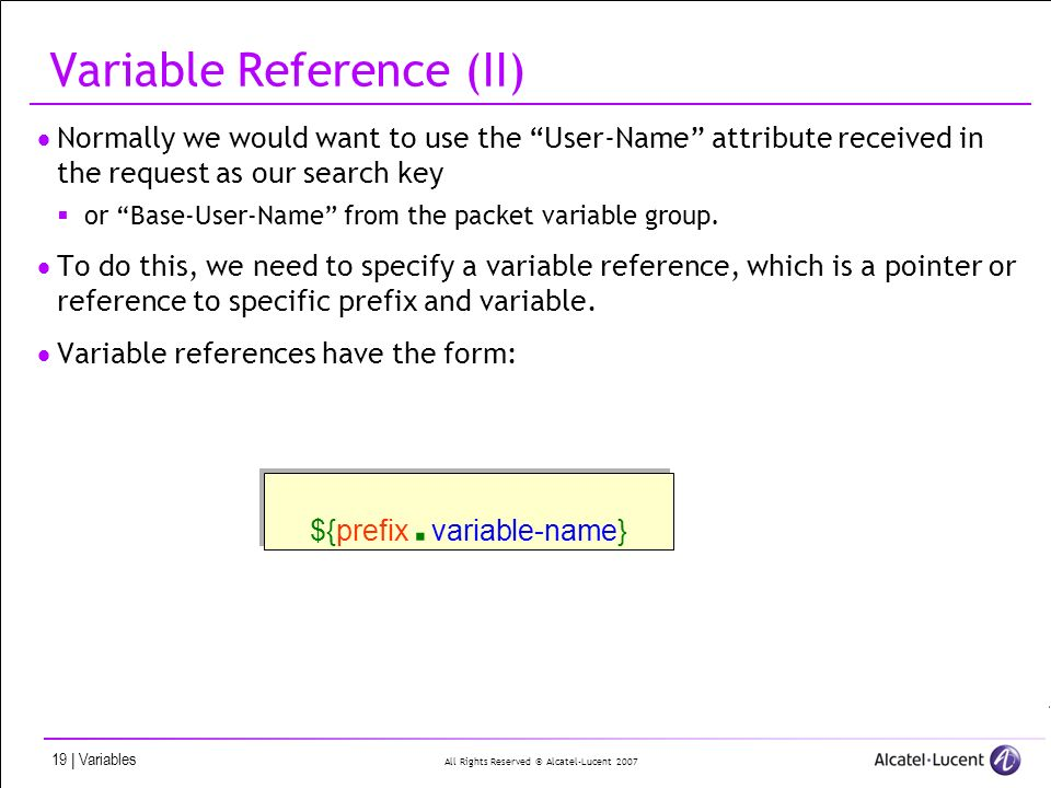 All Rights Reserved © Alcatel-Lucent 2007 19 | Variables Variable Reference (II) Normally we would want to use the User-Name attribute received in the request as our search key or Base-User-Name from the packet variable group.