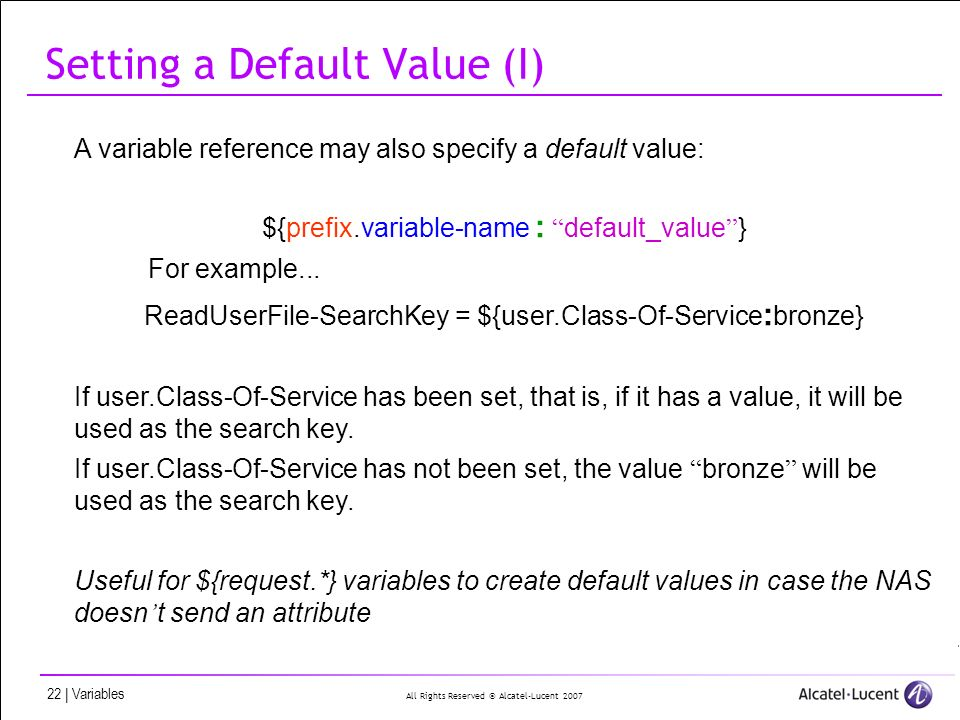 All Rights Reserved © Alcatel-Lucent 2007 22 | Variables Setting a Default Value (I) A variable reference may also specify a default value: ${prefix.variable-name : default_value } For example...
