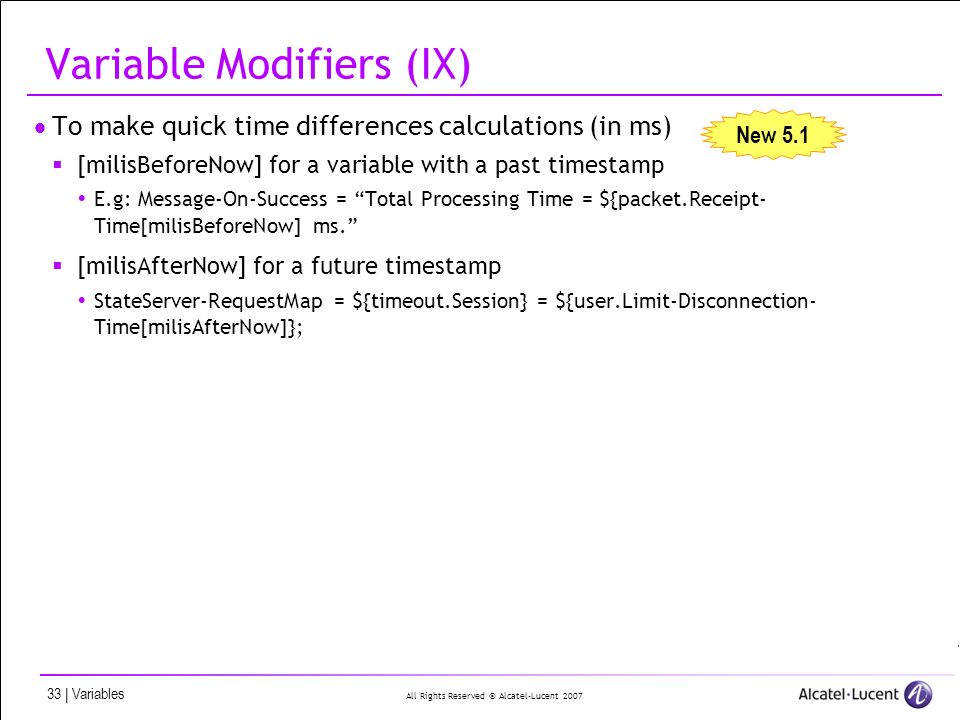 All Rights Reserved © Alcatel-Lucent 2007 33 | Variables Variable Modifiers (IX) To make quick time differences calculations (in ms) [milisBeforeNow] for a variable with a past timestamp E.g: Message-On-Success = Total Processing Time = ${packet.Receipt- Time[milisBeforeNow] ms.
