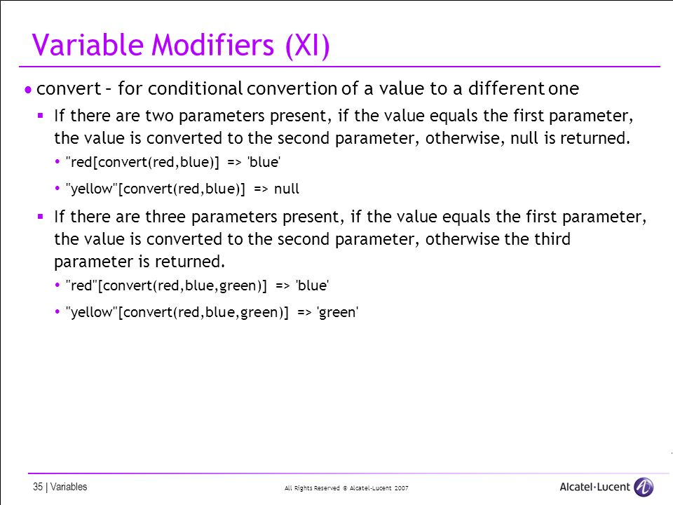 All Rights Reserved © Alcatel-Lucent 2007 35 | Variables Variable Modifiers (XI) convert – for conditional convertion of a value to a different one If there are two parameters present, if the value equals the first parameter, the value is converted to the second parameter, otherwise, null is returned.