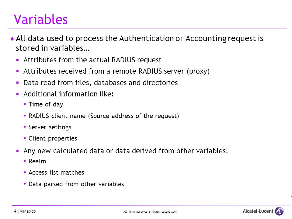 All Rights Reserved © Alcatel-Lucent | Variables Variables All data used to process the Authentication or Accounting request is stored in variables… Attributes from the actual RADIUS request Attributes received from a remote RADIUS server (proxy) Data read from files, databases and directories Additional information like: Time of day RADIUS client name (Source address of the request) Server settings Client properties Any new calculated data or data derived from other variables: Realm Access list matches Data parsed from other variables