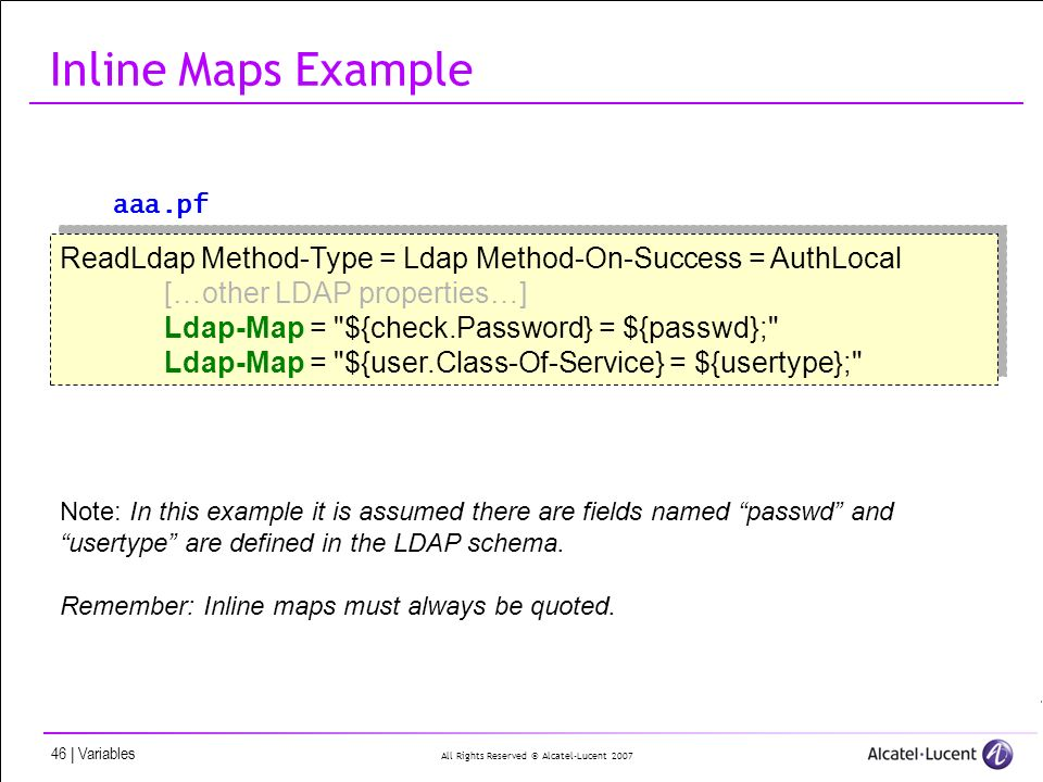 All Rights Reserved © Alcatel-Lucent 2007 46 | Variables Inline Maps Example ReadLdap Method-Type = Ldap Method-On-Success = AuthLocal […other LDAP properties…] Ldap-Map = ${check.Password} = ${passwd}; Ldap-Map = ${user.Class-Of-Service} = ${usertype}; ReadLdap Method-Type = Ldap Method-On-Success = AuthLocal […other LDAP properties…] Ldap-Map = ${check.Password} = ${passwd}; Ldap-Map = ${user.Class-Of-Service} = ${usertype}; Note: In this example it is assumed there are fields named passwd and usertype are defined in the LDAP schema.
