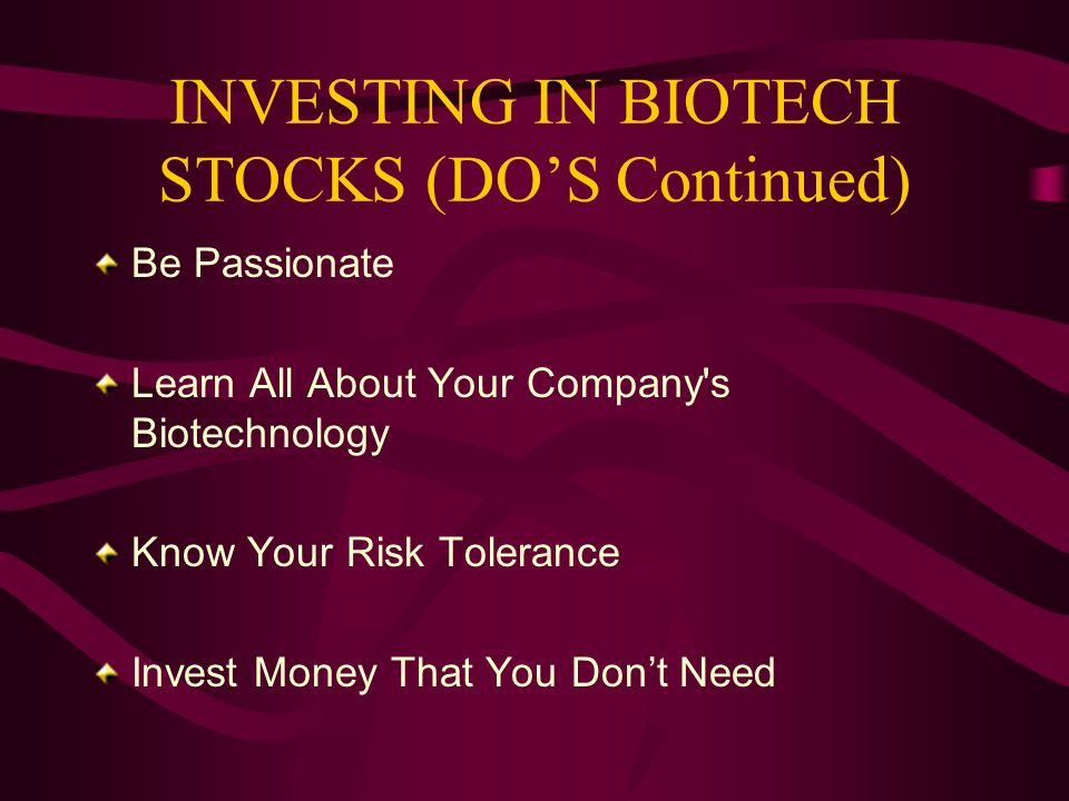 INVESTING IN BIOTECH STOCKS (DOS Continued) Be Passionate Learn All About Your Company s Biotechnology Know Your Risk Tolerance Invest Money That You Dont Need