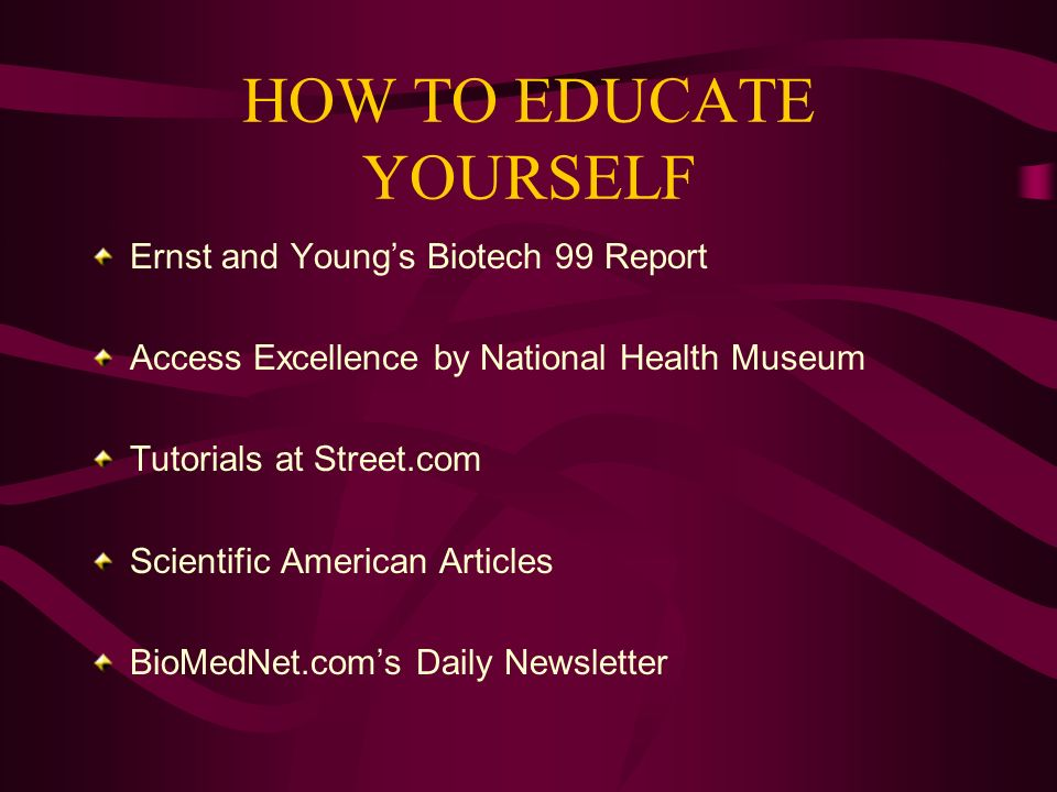 HOW TO EDUCATE YOURSELF Ernst and Youngs Biotech 99 Report Access Excellence by National Health Museum Tutorials at Street.com Scientific American Articles BioMedNet.coms Daily Newsletter