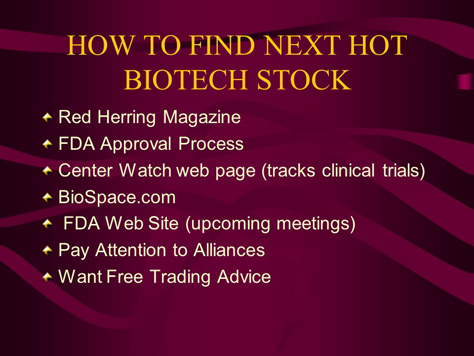 HOW TO FIND NEXT HOT BIOTECH STOCK Red Herring Magazine FDA Approval Process Center Watch web page (tracks clinical trials) BioSpace.com FDA Web Site (upcoming meetings) Pay Attention to Alliances Want Free Trading Advice