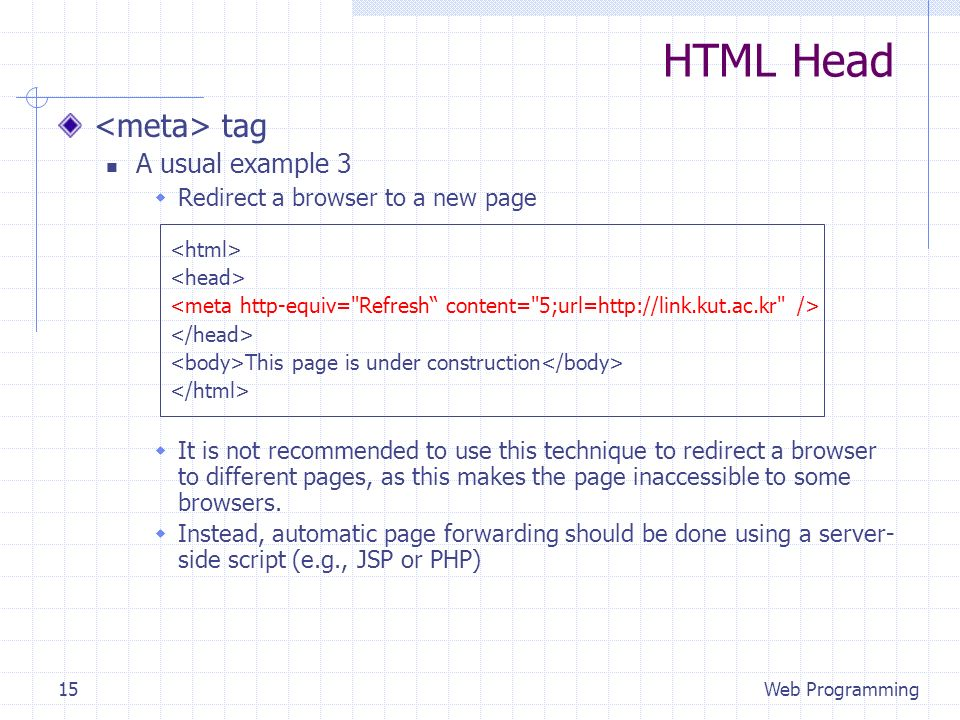 HTML Head tag A usual example 3 Redirect a browser to a new page It is not recommended to use this technique to redirect a browser to different pages, as this makes the page inaccessible to some browsers.