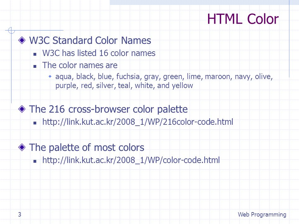 HTML Color W3C Standard Color Names W3C has listed 16 color names The color names are aqua, black, blue, fuchsia, gray, green, lime, maroon, navy, olive, purple, red, silver, teal, white, and yellow The 216 cross-browser color palette   The palette of most colors   Web Programming3