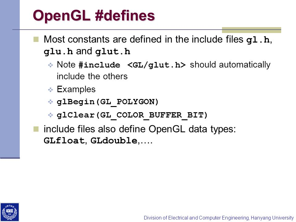 Division of Electrical and Computer Engineering, Hanyang University OpenGL #defines Most constants are defined in the include files gl.h, glu.h and glut.h Note #include should automatically include the others Examples glBegin(GL_POLYGON) glClear(GL_COLOR_BUFFER_BIT) include files also define OpenGL data types: GLfloat, GLdouble,….