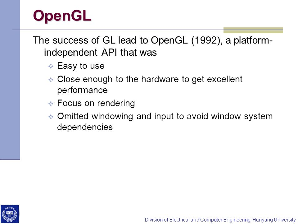 Division of Electrical and Computer Engineering, Hanyang University OpenGL The success of GL lead to OpenGL (1992), a platform- independent API that was Easy to use Close enough to the hardware to get excellent performance Focus on rendering Omitted windowing and input to avoid window system dependencies