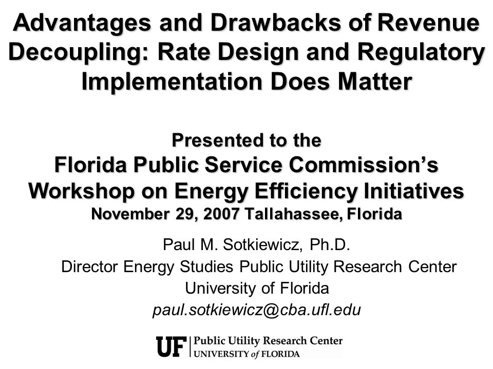 Advantages and Drawbacks of Revenue Decoupling: Rate Design and Regulatory Implementation Does Matter Presented to the Florida Public Service Commissions Workshop on Energy Efficiency Initiatives November 29, 2007 Tallahassee, Florida Paul M.