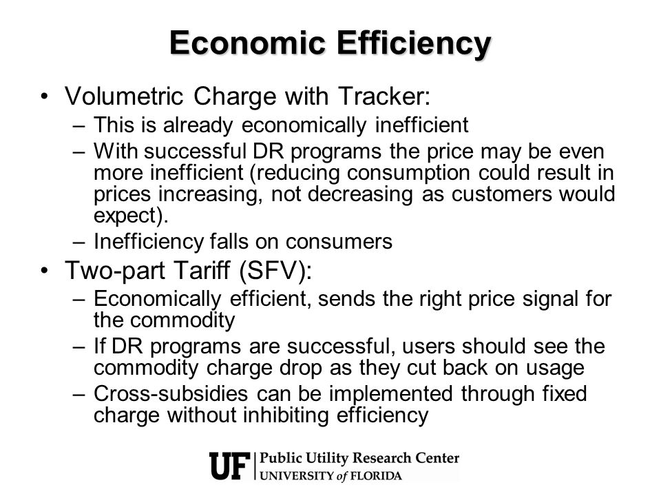 Economic Efficiency Volumetric Charge with Tracker: –This is already economically inefficient –With successful DR programs the price may be even more inefficient (reducing consumption could result in prices increasing, not decreasing as customers would expect).
