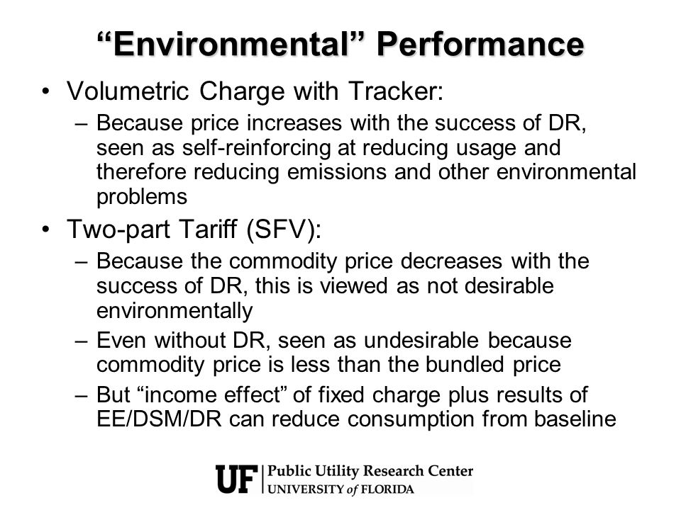 Environmental Performance Volumetric Charge with Tracker: –Because price increases with the success of DR, seen as self-reinforcing at reducing usage and therefore reducing emissions and other environmental problems Two-part Tariff (SFV): –Because the commodity price decreases with the success of DR, this is viewed as not desirable environmentally –Even without DR, seen as undesirable because commodity price is less than the bundled price –But income effect of fixed charge plus results of EE/DSM/DR can reduce consumption from baseline