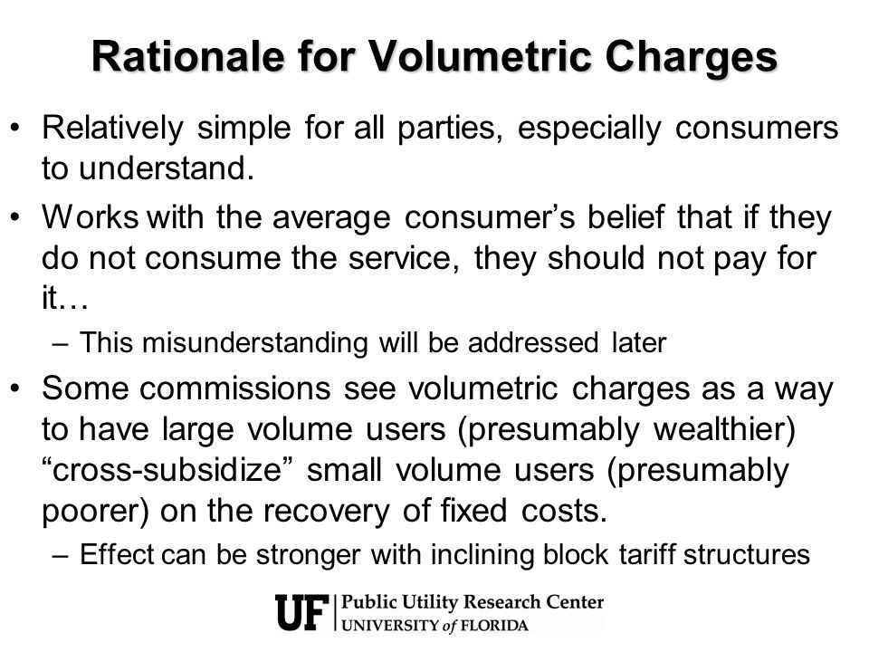 Rationale for Volumetric Charges Relatively simple for all parties, especially consumers to understand.
