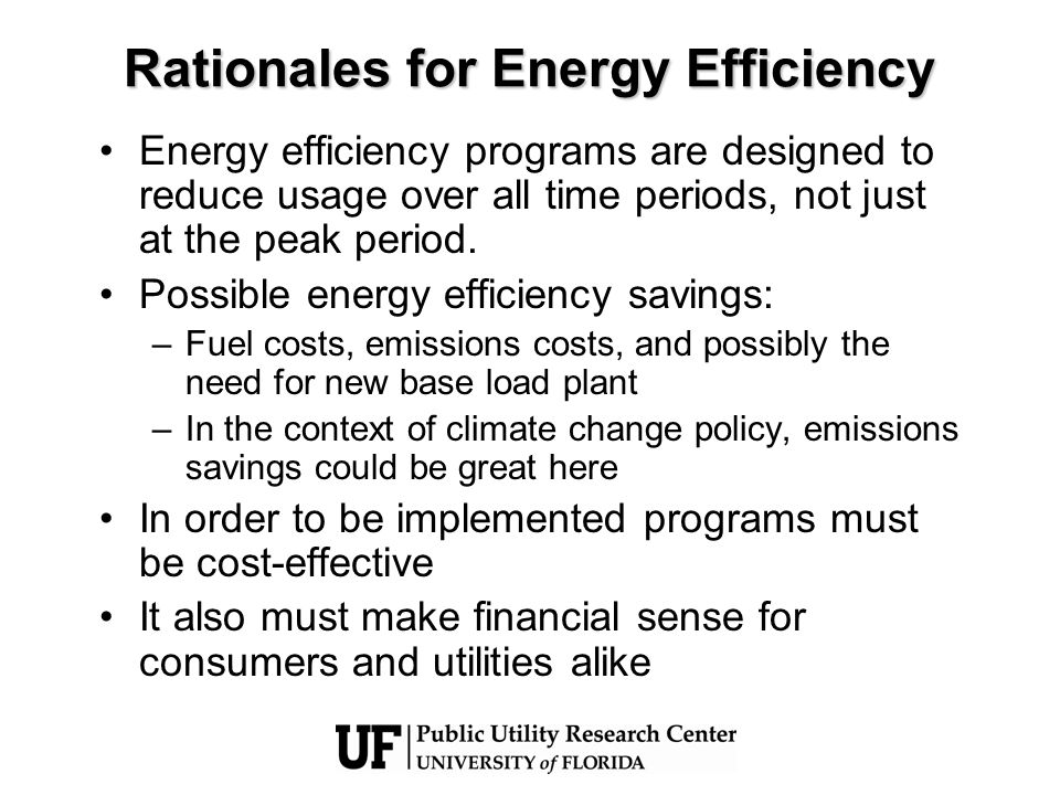 Rationales for Energy Efficiency Energy efficiency programs are designed to reduce usage over all time periods, not just at the peak period.