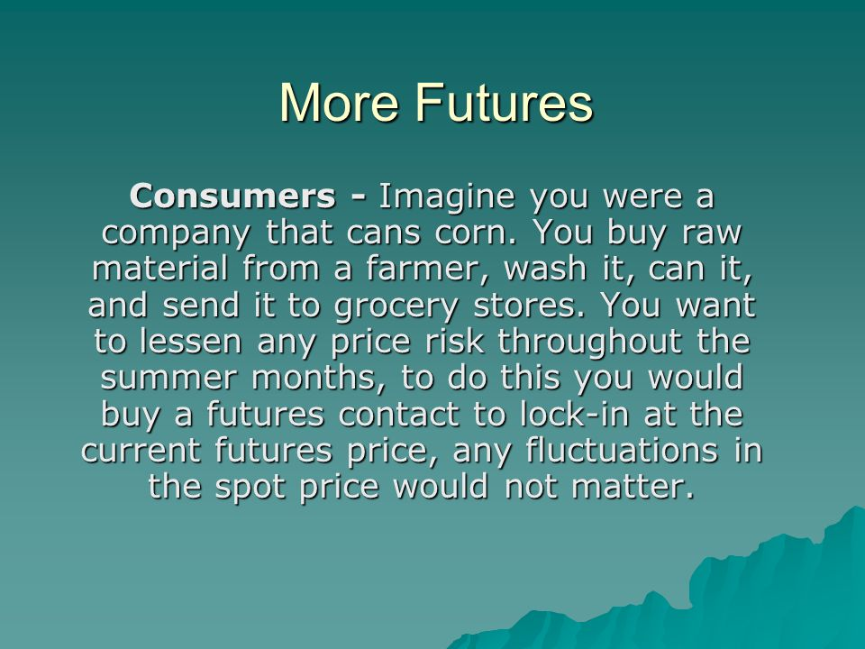 More Futures Consumers - Imagine you were a company that cans corn.