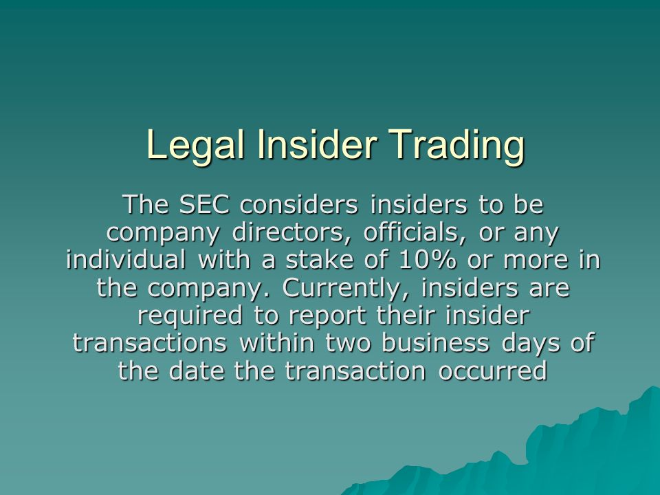 Legal Insider Trading The SEC considers insiders to be company directors, officials, or any individual with a stake of 10% or more in the company.