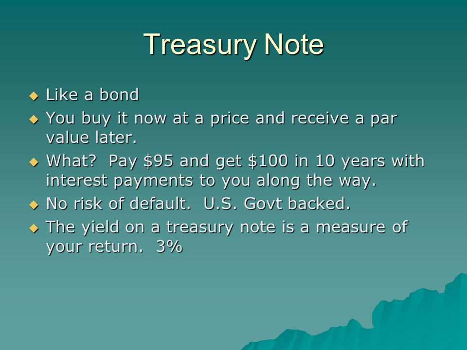 Treasury Note Like a bond Like a bond You buy it now at a price and receive a par value later.