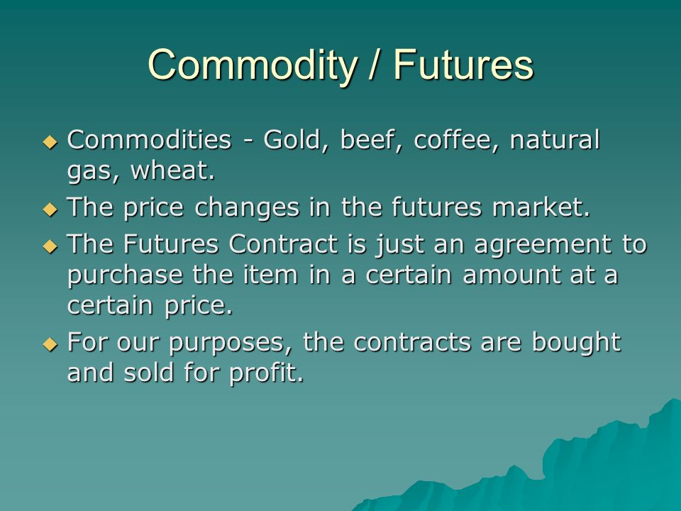 Commodity / Futures Commodities - Gold, beef, coffee, natural gas, wheat.