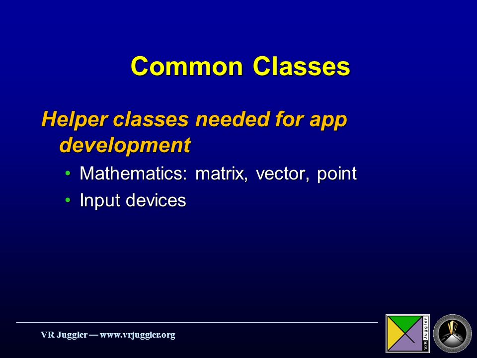 VR Juggler   Common Classes Helper classes needed for app development Mathematics: matrix, vector, pointMathematics: matrix, vector, point Input devicesInput devices