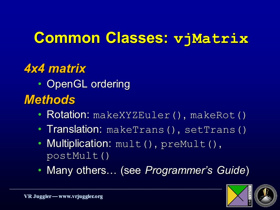 VR Juggler   Common Classes: vjMatrix 4x4 matrix OpenGL orderingOpenGL orderingMethods Rotation: makeXYZEuler(), makeRot()Rotation: makeXYZEuler(), makeRot() Translation: makeTrans(), setTrans()Translation: makeTrans(), setTrans() Multiplication: mult(), preMult(), postMult()Multiplication: mult(), preMult(), postMult() Many others… (see Programmers Guide)Many others… (see Programmers Guide)