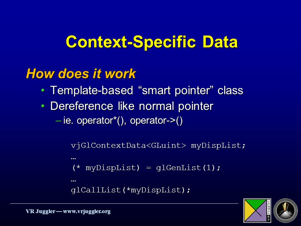 VR Juggler   Context-Specific Data How does it work Template-based smart pointer classTemplate-based smart pointer class Dereference like normal pointerDereference like normal pointer –ie.