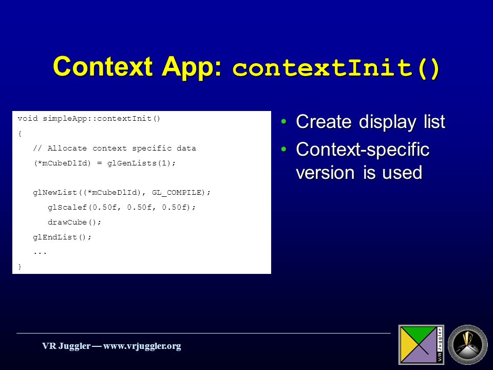 VR Juggler   Context App: contextInit() Create display listCreate display list Context-specific version is usedContext-specific version is used void simpleApp::contextInit() { // Allocate context specific data (*mCubeDlId) = glGenLists(1); glNewList((*mCubeDlId), GL_COMPILE); glScalef(0.50f, 0.50f, 0.50f); drawCube(); glEndList();...