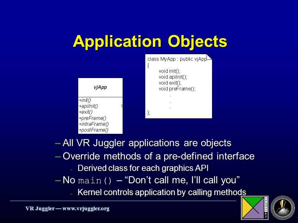 VR Juggler   Application Objects –All VR Juggler applications are objects –Override methods of a pre-defined interface – Derived class for each graphics API –No main() – Dont call me, Ill call you – Kernel controls application by calling methods