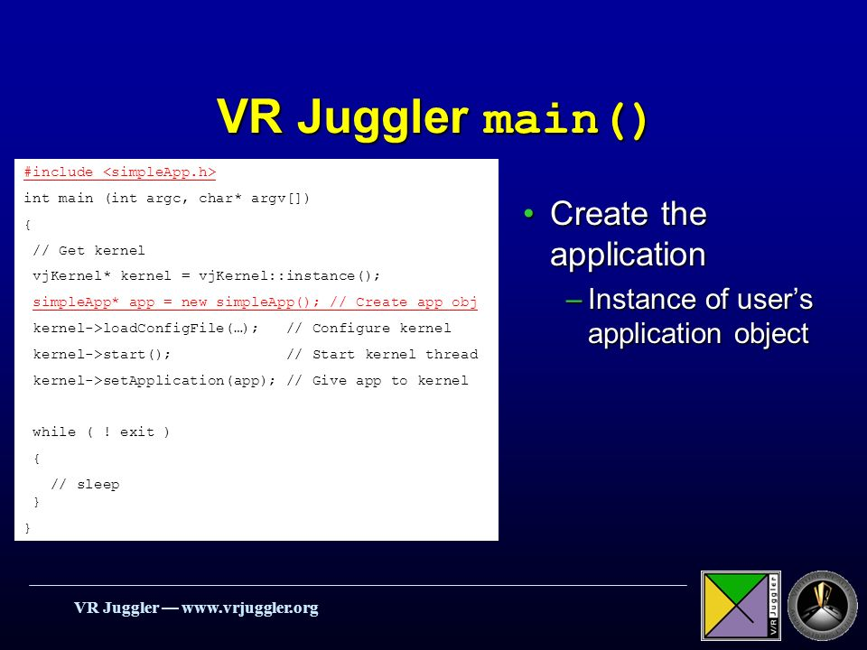 VR Juggler   #include int main (int argc, char* argv[]) { // Get kernel vjKernel* kernel = vjKernel::instance(); simpleApp* app = new simpleApp(); // Create app obj kernel->loadConfigFile(…); // Configure kernel kernel->start(); // Start kernel thread kernel->setApplication(app); // Give app to kernel while ( .