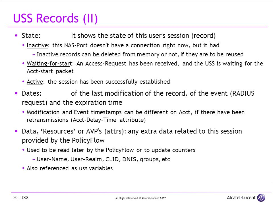 All Rights Reserved © Alcatel-Lucent | USS USS Records (II) State:It shows the state of this user s session (record) Inactive: this NAS-Port doesn t have a connection right now, but it had –Inactive records can be deleted from memory or not, if they are to be reused Waiting-for-start: An Access-Request has been received, and the USS is waiting for the Acct-start packet Active: the session has been successfully established Dates: of the last modification of the record, of the event (RADIUS request) and the expiration time Modification and Event timestamps can be different on Acct, if there have been retransmissions (Acct-Delay-Time attribute) Data, Resources or AVP s (attrs): any extra data related to this session provided by the PolicyFlow Used to be read later by the PolicyFlow or to update counters –User-Name, User-Realm, CLID, DNIS, groups, etc Also referenced as uss variables