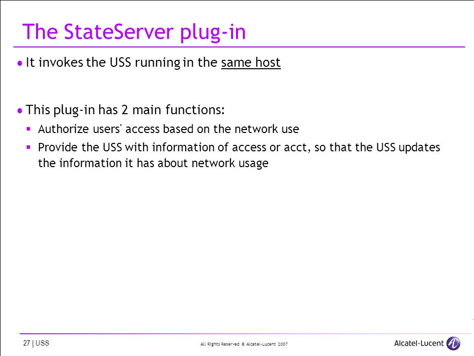 All Rights Reserved © Alcatel-Lucent | USS The StateServer plug-in It invokes the USS running in the same host This plug-in has 2 main functions: Authorize users access based on the network use Provide the USS with information of access or acct, so that the USS updates the information it has about network usage